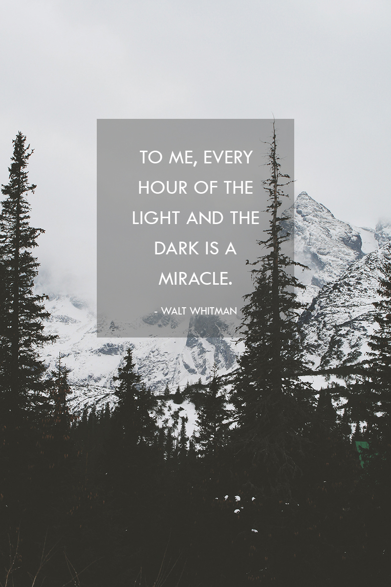 """To me, every hour of the light and the dark is a miracle."" - Walt Whitman"